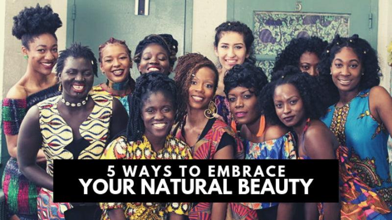 5 Ways to Embrace YOUR Natural Beauty