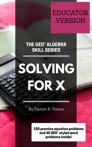The GED Algebra Skill Series: Solving for X (EDUCATOR VERSION)