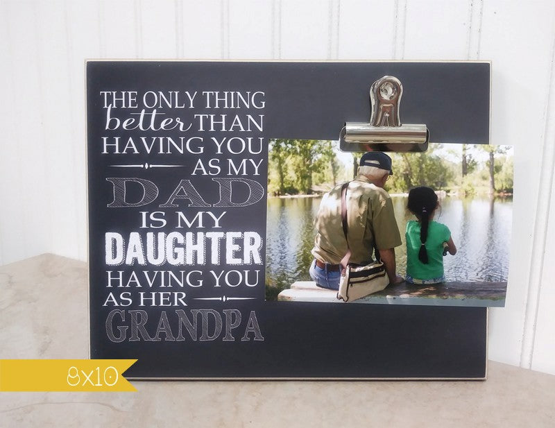the only thing better than having you as my dad is my daughter having you as her grandpa photo frame gift for grandpa