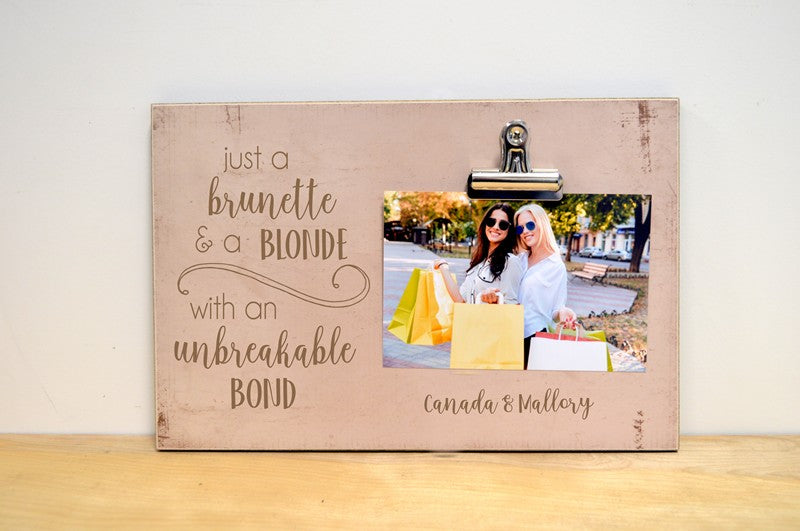just a brunette and a blonde with an unbreakable bond photo frame gift for best friends. Holds a 4x6 photo and is available in a variety of colors
