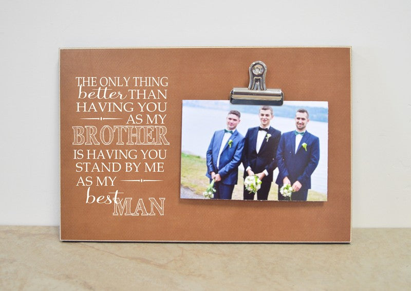 the only thing better than having you as my brother is having you stand by me as my best man, picture frame