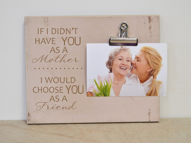 If I Didn't Have You As My Mother I Would Choose You As My Friend picture frame, photo clip frame, custom photo frame, personalized picture frame, custom gift idea, mothers day gift idea, moms birthday gift, gift for mom, mom gift