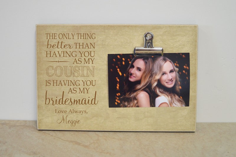 bridesmaid proposal picture frame - the only thing better than having you as my cousin is having you as my bridesmaid
