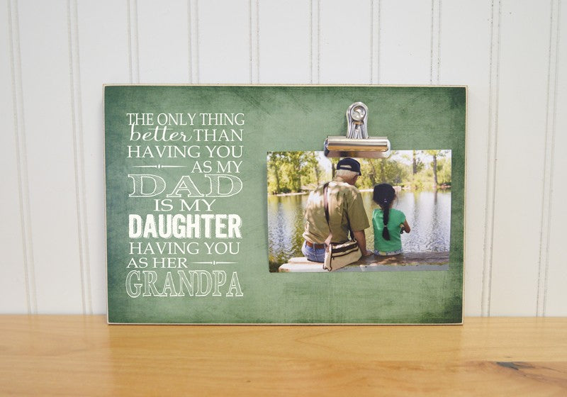 the only thing better than having you as my dad is my daughter having you as her grandpa photo frame, personalized picture frame for grandpa
