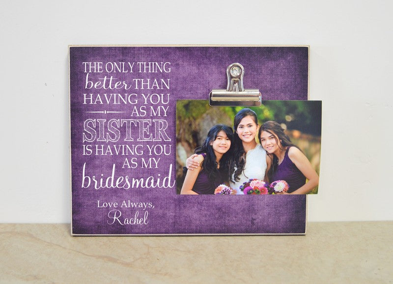 sister gift, bridesmaid thank you gift, bridesmaid proposal picture frame - the only thing better than having you as my sister is having you as my bridesmaid
