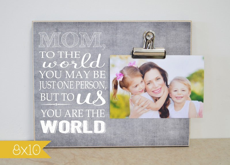 mom, to the world you may be just one person but to me you are the world. mothers day gift idea, gift for mom, personalized picture frame