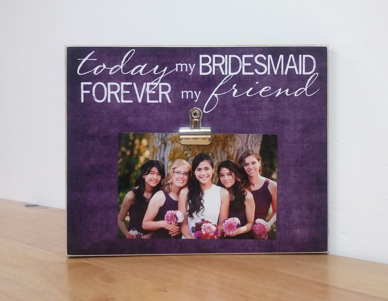 bridesmaid gift photo frame - today a bridesmaid forever my friend picture frame