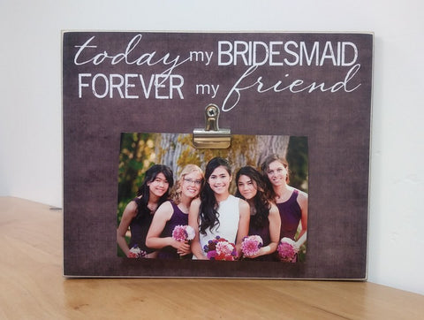 today my bridesmaid forever my friend picture frame gift for bridesmaid, best friend gift