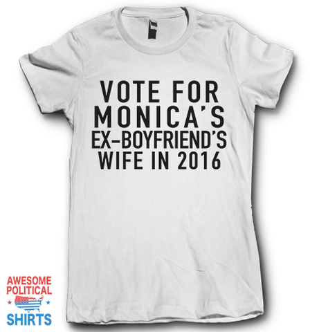 Vote For Monica's Ex Boyfriend's Wife In 2016 on a Shirts at Awesome Political Shirts Dot Com