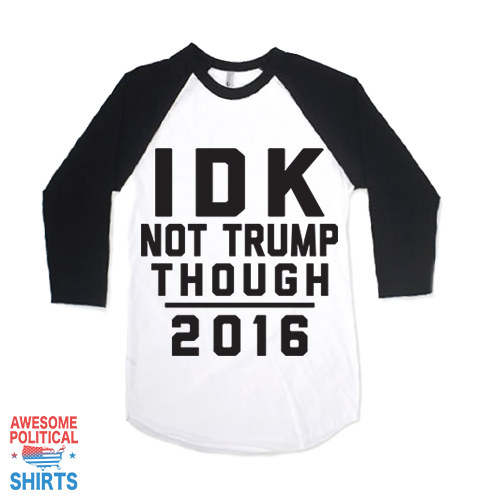 IDK Not Trump Though 2016 on a Shirts at Awesome Political Shirts Dot Com