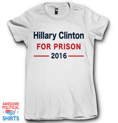 Hillary Clinton For Prison 2016 on a Shirts at Awesome Political Shirts Dot Com