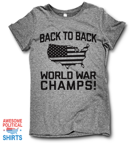 Back To Back World War Champs on a Shirts at Awesome Political Shirts Dot Com