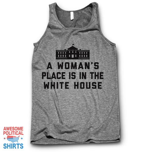 A Woman's Place Is In The White House on a Tanks at Awesome Political Shirts Dot Com