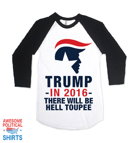 Trump In 2016, There Will Be Hell Toupee on a Shirts at Awesome Political Shirts Dot Com