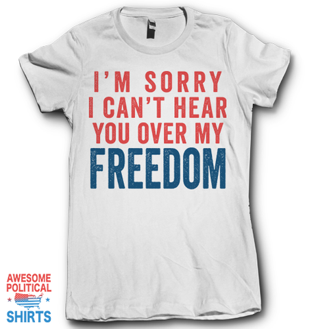 I'm Sorry I Can't Hear You Over My Freedom