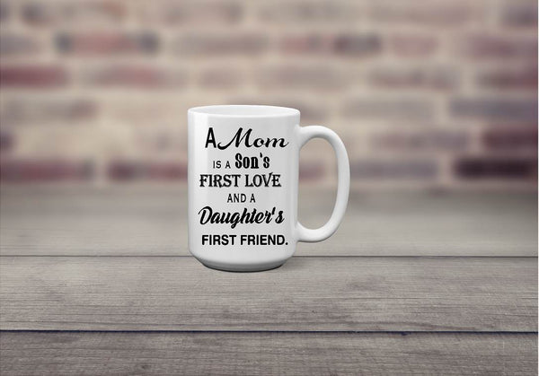 A Mom Is A Son's First Love Daughter's First Friend Coffee Mug - Christmas Gift, Mother's Day - Heartland Canvas and Signs