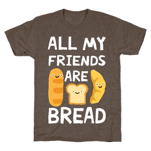 All Of My Friends Are Bread T-Shirt - Athletic Brown