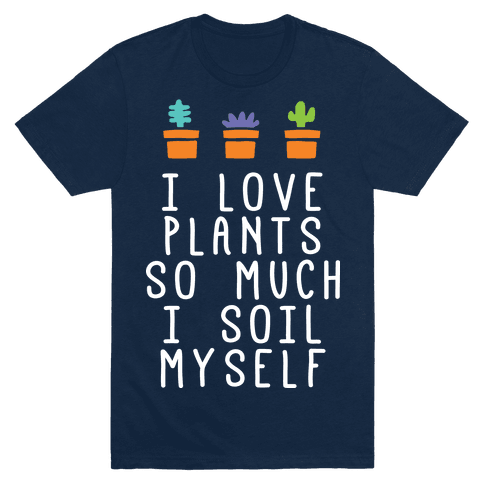 I Love Plants So Much I Soil Myself T-Shirt - Navy