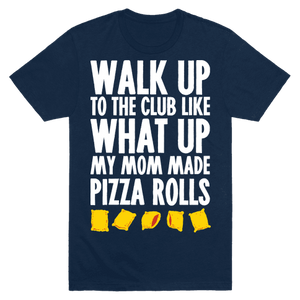Walk Up To The Club Like What Up My Mom Made Me Pizza Rolls T-Shirt - Navy