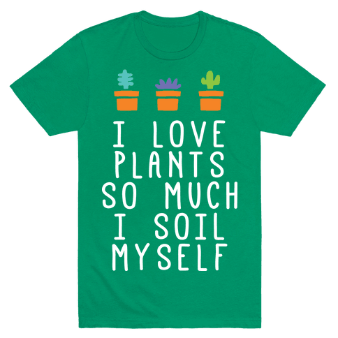 I Love Plants So Much I Soil Myself T-Shirt - Grass