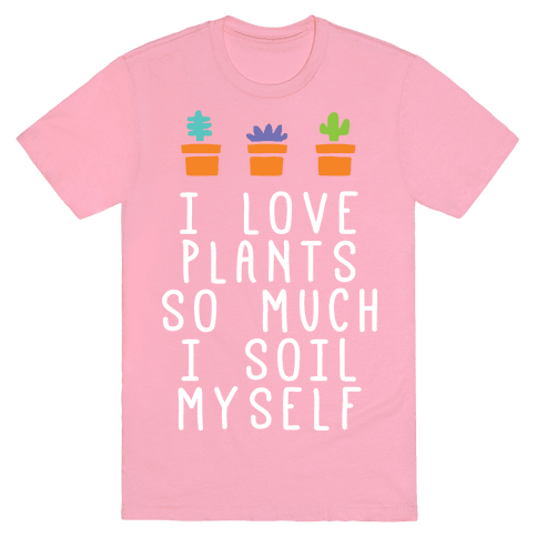 I Love Plants So Much I Soil Myself T-Shirt - Pink