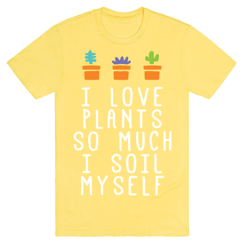 I Love Plants So Much I Soil Myself T-Shirt - Yellow