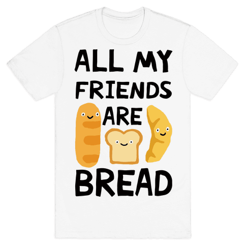 All Of My Friends Are Bread T-Shirt - White