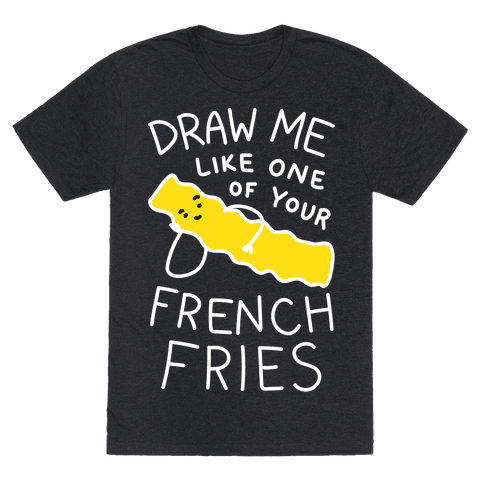 Draw Me Like One Of Your French Fries T-Shirt - Heathered Black