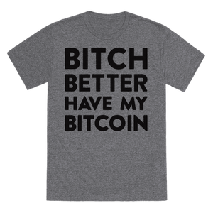 Bitch Better Have My Bitcoin T-Shirt - Heathered Gray