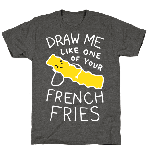Draw Me Like One Of Your French Fries T-Shirt - Heathered Gray
