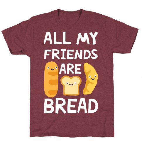 All Of My Friends Are Bread T-Shirt - Heathered Maroon