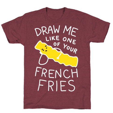 Draw Me Like One Of Your French Fries T-Shirt - Heathered Maroon