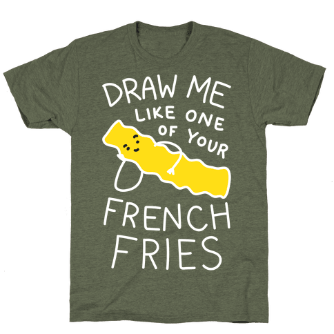 Draw Me Like One Of Your French Fries T-Shirt - Moss