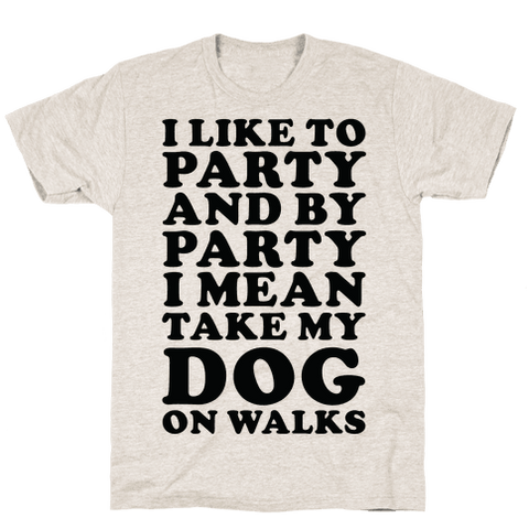 By Party I Mean Take My Dog On Walks T-Shirt - Oatmeal