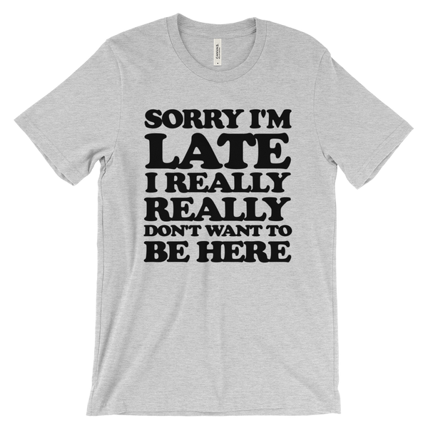 Sorry I'm Late I Really Really Don't Want To Be Here T-Shirt- Gray