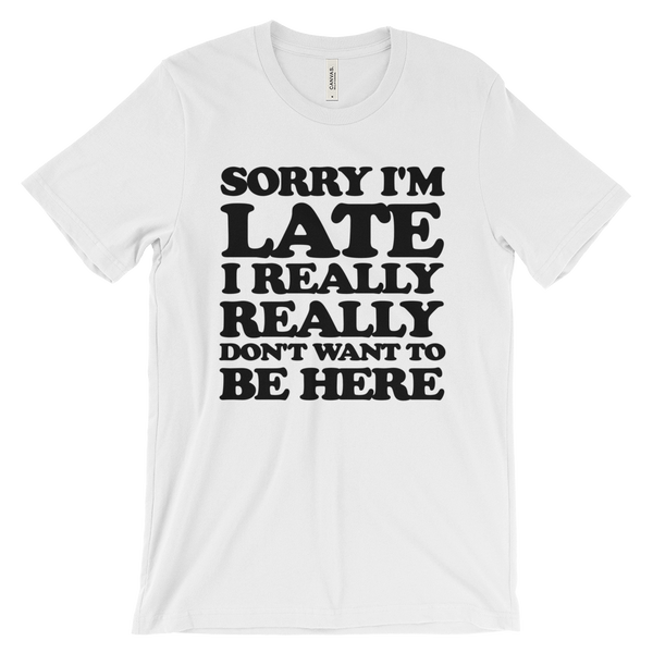 Sorry I'm Late I Really Really Don't Want To Be Here T-Shirt - White