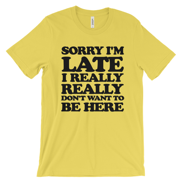 Sorry I'm Late I Really Really Don't Want To Be Here T-Shirt - Yellow