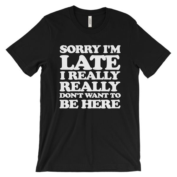 Sorry I'm Late I Really Really Don't Want To Be Here T-Shirt - Black