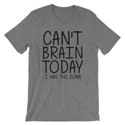 Can't Brain Today I Has The Dumb T-Shirt - Deep Heather