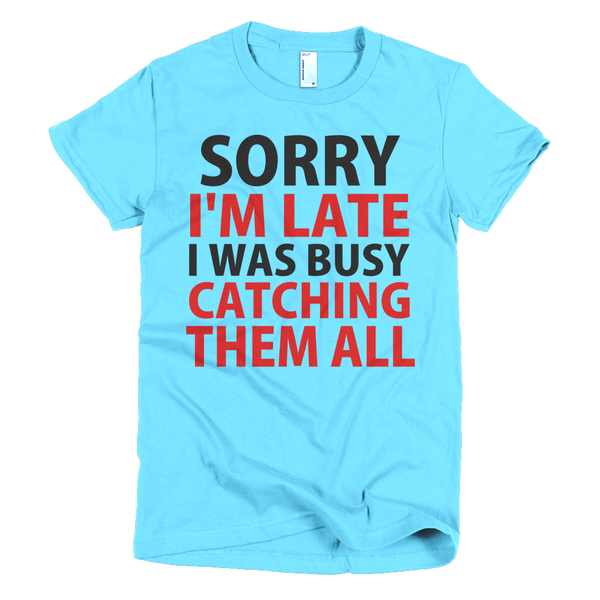 Sorry I'm Late I Was Busy Catching Them All Womens T-Shirt - Aqua