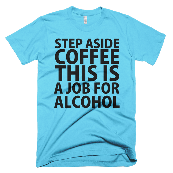 Step Aside Coffee This Is A Job For Alcohol T-Shirt - Aqua