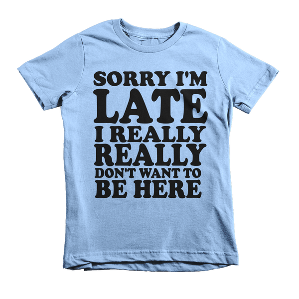 Sorry I'm Late I Really Really Don't Want To Be Here Kids T-Shirt - Baby Blue