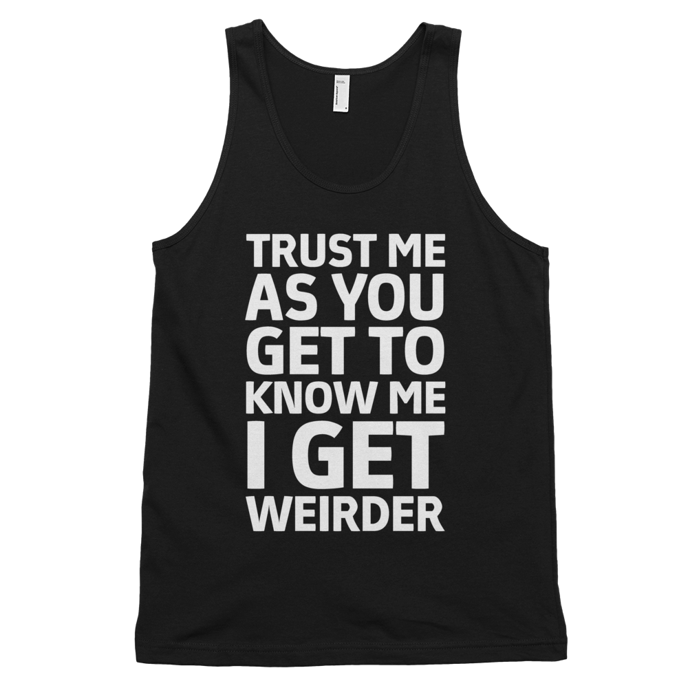 Trust Me As You Get To Know Me I Get Weirder Tank Top - Black