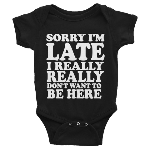 Sorry I'm Late I Really Really Don't Want To Be Here Infants Onesie - Black