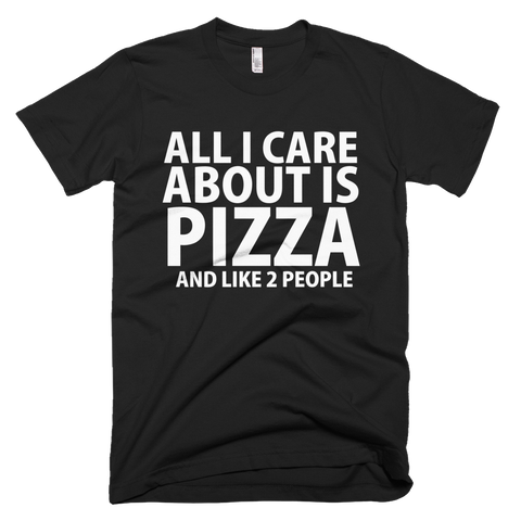 All I Care About Is Pizza And Like 2 People T-Shirt - Black