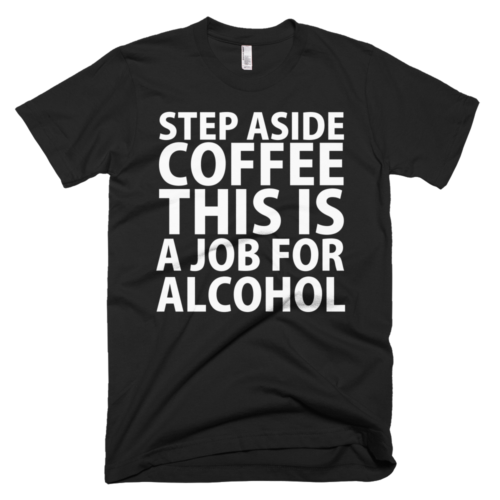 Step Aside Coffee This Is A Job For Alcohol T-Shirt - Black