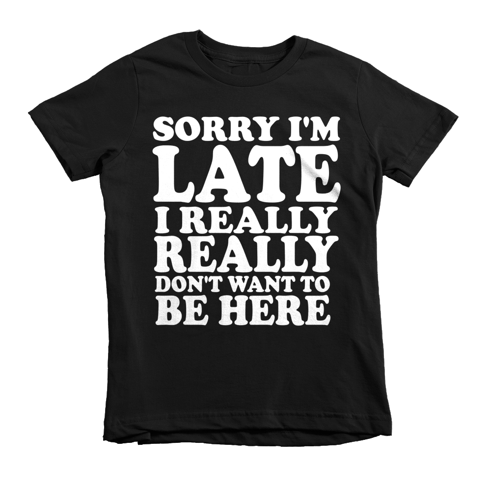 Sorry I'm Late I Really Really Don't Want To Be Here Kids T-Shirt - Black