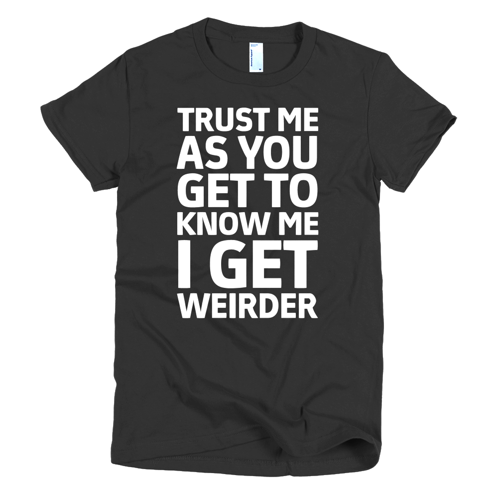 Trust Me As You Get To Know Me I Get Weirder Womens T-Shirt - Black