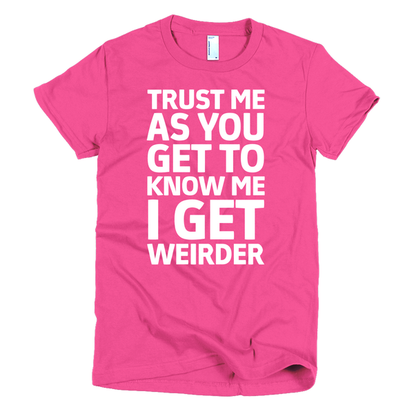Trust Me As You Get To Know Me I Get Weirder Womens T-Shirt -