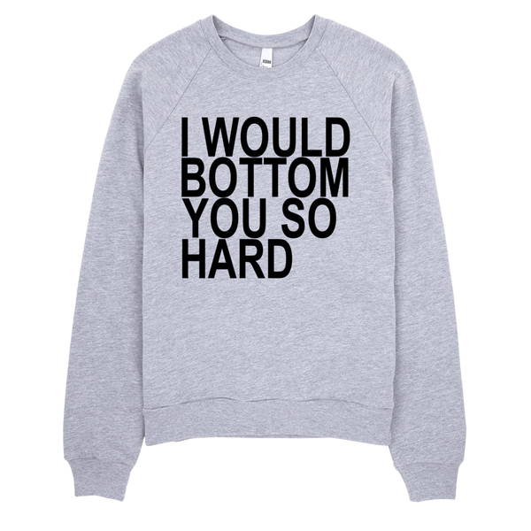 I Would Bottom You So Hard Sweatshirt - Gray